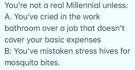 """Text - """"You're not a real Millennial unless: A. You've cried in the work bathroom over a job that doesn't cover your basic expenses B: You've mistaken stress hives for mosquito bites."""""""