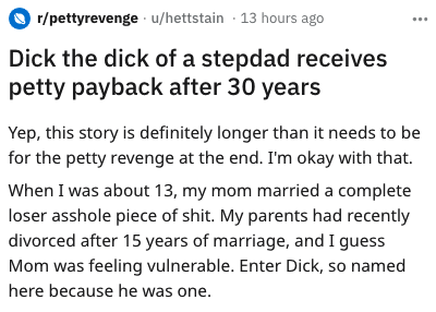 Text - r/pettyrevenge u/hettstain 13 hours ago Dick the dick of a stepdad receives petty payback after 30 years Yep, this story is definitely longer than it needs to be for the petty revenge at the end. I'm okay with that. When I was about 13, my mom married a complete loser asshole piece of shit. My parents had recently divorced after 15 years of marriage, and I guess Mom was feeling vulnerable. Enter Dick, so named here because he was one.