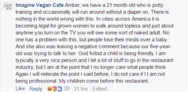 Text - Imagine Vegan Cafe Amber, we have a 21 month old who is potty training and occasionally will run around without a diaper on. There is nothing in the world wrong with this. In cities across America it is becoming legal for grown women to walk around topless and just about anytime you turn on the TV you will see some sort of naked adult. No one has a problem with this, but people lose their minds over a baby. And she also was leaving a negative comment because our five-year- old was trying