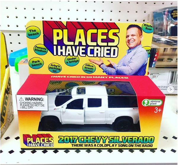 Vehicle - ALL NEW 201 Kitch floor PLACES HAVE CRIED The beach Fenway Stadium Under a bridge Park bench Office broom closet Arby's parking lot IHAVE CRIE D INS OMANY PL ACES 30spe obvious plant WARNING: CHOKING HAZARD PLEASE DO NOT DIE i WILL CRY 3+ PLACES 2017CHEVYSILVERADO HAVE CRIED THERE WAS A COLDPLAY SONGON THE RADIO