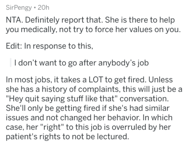 "Text - SirPengy 20h NTA. Definitely report that. She is there to help you medically, not try to force her values on you. Edit: In response to this, don't want to go after anybody's job In most jobs, it takes a LOT to get fired. Unless she has a history of complaints, this will just be a ""Hey quit saying stuff like that"" conversation. She'll only be getting fired if she's had similar issues and not changed her behavior. In which case, her ""right"" to this job is overruled by her patient's rights t"