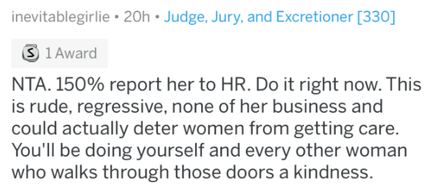 Text - Judge, Jury, and Excretioner [330] inevitablegirlie 20h S 1 Award NTA. 150% report her to HR. Do it right now. This is rude, regressive, none of her business and could actually deter women from getting care. You'll be doing yourself and every other woman who walks through those doors a kindness.