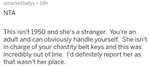 Text - xmarketladyx 19h NTA This isn't 1950 and she's a stranger. You're an adult and can obviously handle yourself. She isn't in charge of your chastity belt keys and this was incredibly out of line. I'd definitely report her as that wasn't her place.