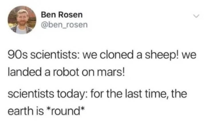 Text - Ben Rosen @ben_rosen 90s scientists: we cloned a sheep! we landed a robot on mars! scientists today: for the last time, the earth is *round*