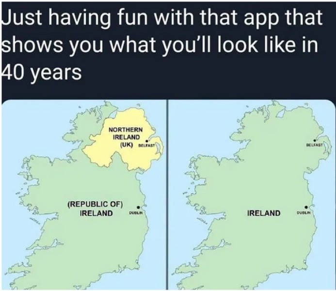 Text - Just having fun with that app that shows you what you'll look like in 40 years NORTHERN IRELAND (UK) ELFAST BELFAST (REPUBLIC OF) IRELAND IRELAND CvBLIN ouELIN