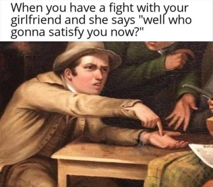 """Photo caption - When you have a fight with your girlfriend and she says """"well who gonna satisfy you now?"""""""