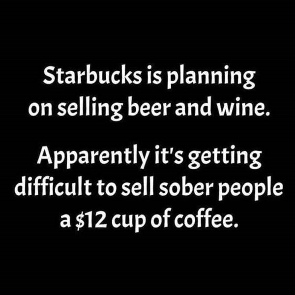Font - Starbucks is planning on selling beer and wine. Apparently it's getting difficult to sell sober people a $12 cup of coffee.