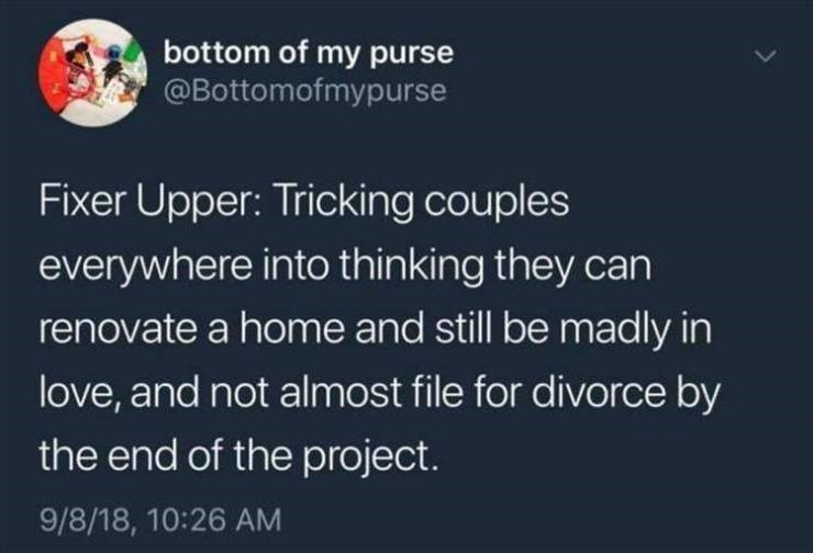 Text - bottom of my purse @Bottomofmypurse Fixer Upper: Tricking couples everywhere into thinking they can renovate a home and still be madly in love, and not almost file for divorce by the end of the project. 9/8/18, 10:26 AM