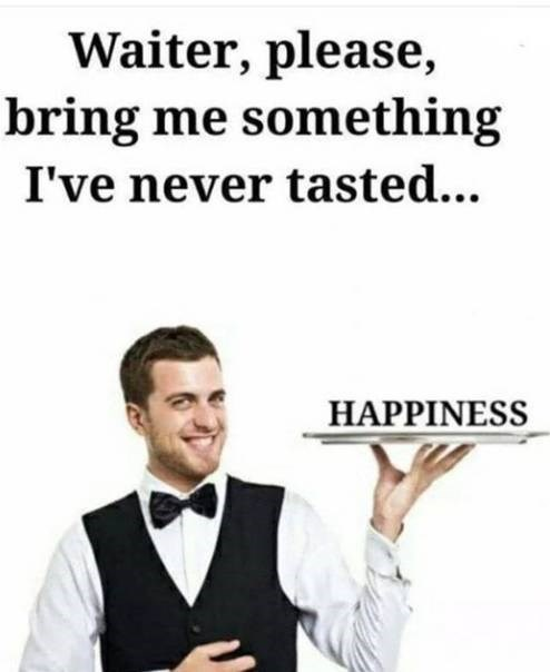 Text - Waiter, please bring me something I've never tasted... HAPPINESS