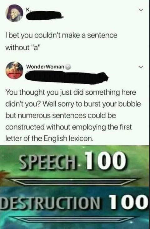 """Text - K. I bet you couldn'tmake a sentence without """"a"""" WonderWoman You thought you just did something here didn't you? Well sorry to burst your bubble but numerous sentences could be constructed without employing the first letter of the English lexicon. SPEECH 100 DESTRUCTION 100"""