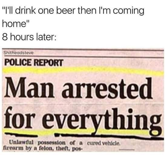 """Text - """"I'll drink one beer then I'm coming home"""" 8 hours later: Shitheadsteve POLICE REPORT Man arrested for everything Unlawful possession of a cured vehlcle firearm by a felon, theft, pos"""