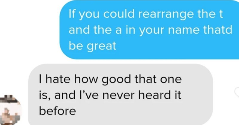 A collection of pickup lines from people on Tinder just trying to get laid. | Greta Today 9:43 pm If could rearrange t and name thatd be great hate good one is, and never heard before