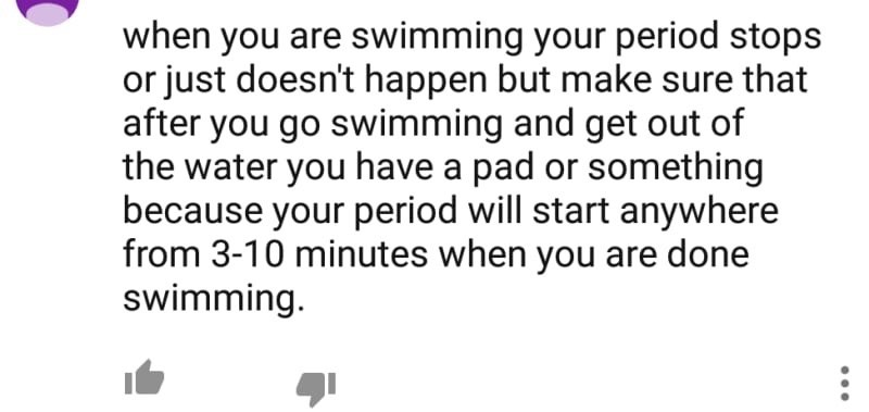 Text - when you are swimming your period stops or just doesn't happen but make sure that after you go swimming and get out of the water you have a pad or something because your period will start anywhere from 3-10 minutes when you are done swimming