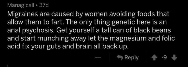 Text - Managicall 37d Migraines are caused by women avoiding foods that allow them to fart. The only thing genetic here is an anal psychosis. Get yourself a tall can of black beans and start munching away let the magnesium and folic acid fix your guts and brain all back up. -9 Reply