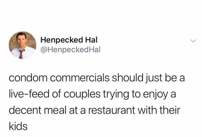 Text - Henpecked Hal @HenpeckedHal condom commercials should just be a live-feed of couples trying to enjoy a decent meal at a restaurant with their kids