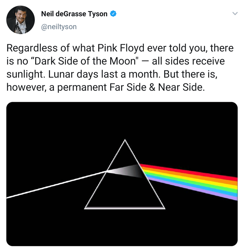 """Line - Neil deGrasse Tyson @neiltyson Regardless of what Pink Floyd ever told you, there is no """"Dark Side of the Moon"""" - all sides receive sunlight. Lunar days last a month. But there is, however, a permanent Far Side & Near Side."""