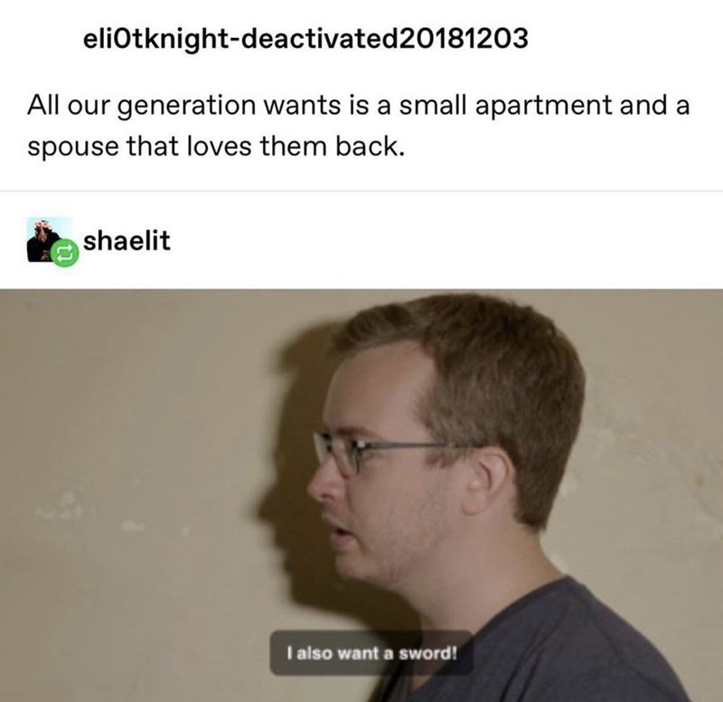 Face - eliOtknight-deactivated20181203 All our generation wants is a small apartment and a spouse that loves them back. shaelit I also want a sword!