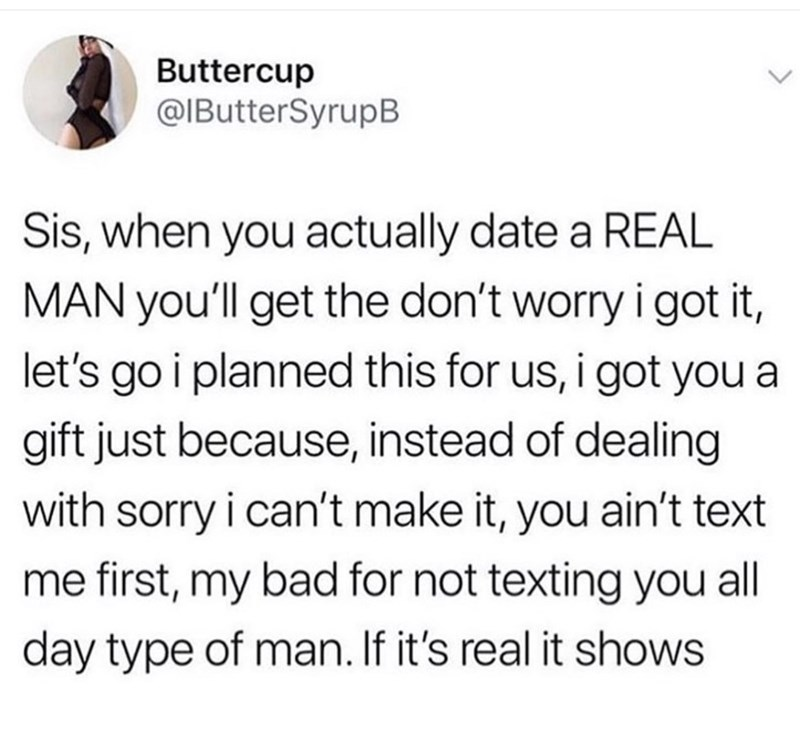 Text - Buttercup @IButterSyrupB Sis, when you actually date a REAL MAN you'll get the don't worry i got it, let's go i planned this for us, i got you a gift just because, instead of dealing with sorry i can't make it, you ain't text first, my bad for not texting you all day type of man. If it's real it shows