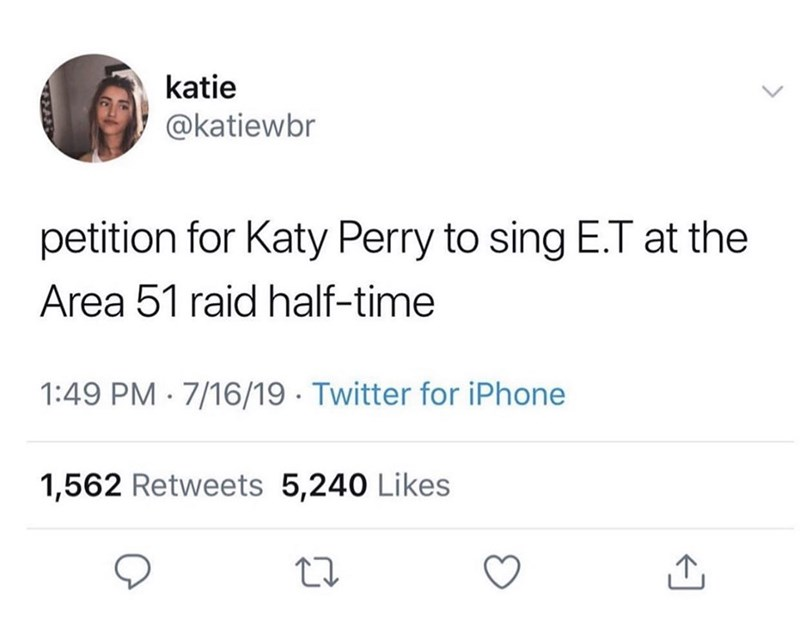 Text - katie @katiewbr petition for Katy Perry to sing E.T at the Area 51 raid half-time 1:49 PM 7/16/19 Twitter for iPhone 1,562 Retweets 5,240 Likes