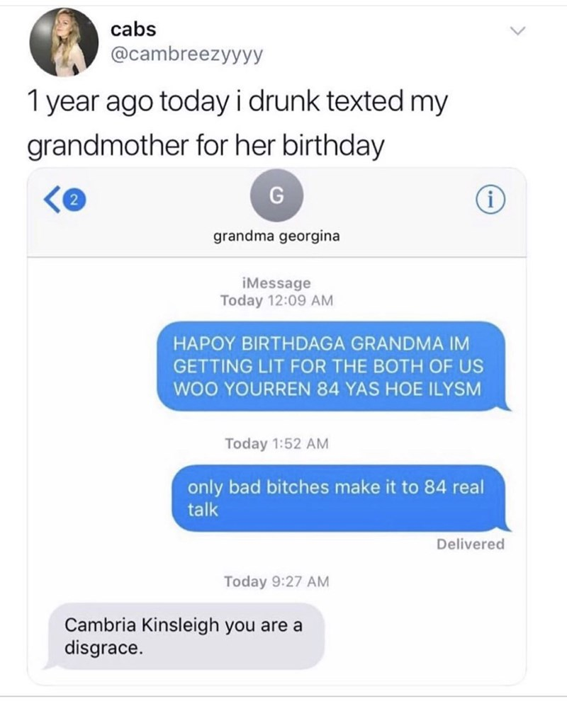 Text - cabs @cambreezyyyy 1 year ago todayi drunk texted my grandmother for her birthday G i grandma georgina iMessage Today 12:09 AM HAPOY BIRTHDAGA GRANDMA IM GETTING LIT FOR THE BOTH OF US WOO YOURREN 84 YAS HOE ILYSM Today 1:52 AM only bad bitches make it to 84 real talk Delivered Today 9:27 AM Cambria Kinsleigh you are a disgrace.