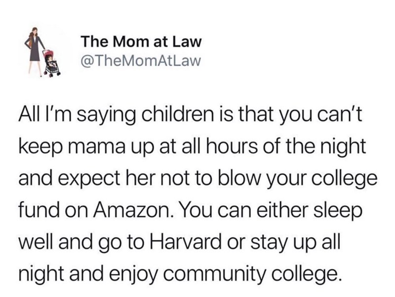 Text - The Mom at Law @TheMomAtLaw All I'm saying children is that you can't keep mama up at all hours of the night and expect her not to blow your college fund on Amazon. You can either sleep well and go to Harvard or stay up all night and enjoy community college.