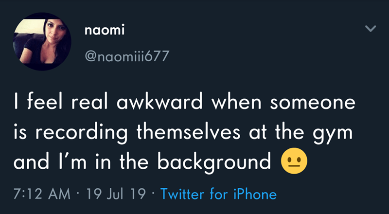 Text - naomi @naomiii677 I feel real awkward when someone is recording themselves at the gym and I'm in the background 7:12 AM 19 Jul 19 Twitter for iPhone