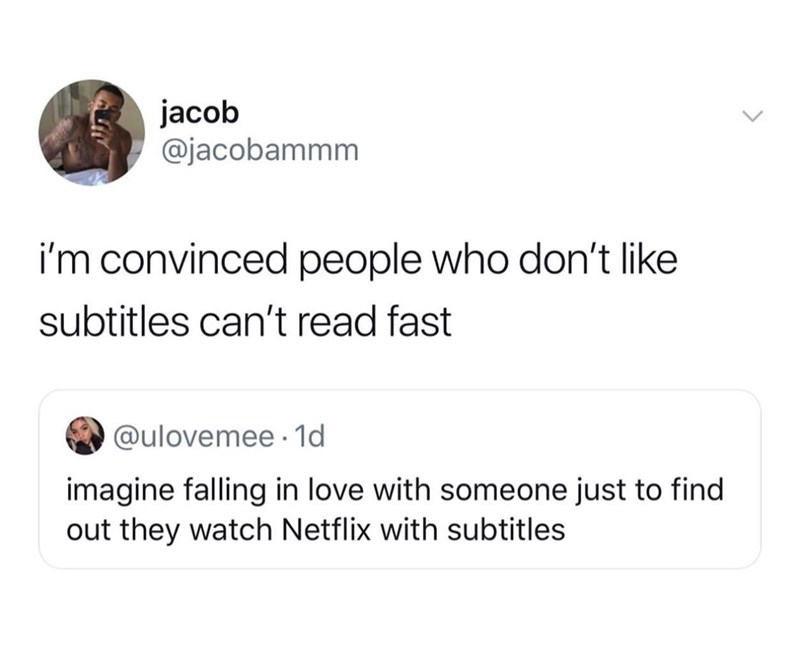 Text - jacob @jacobammm i'm convinced people who don't like subtitles can't read fast @ulovemee 1d imagine falling in love with someone just to find out they watch Netflix with subtitles