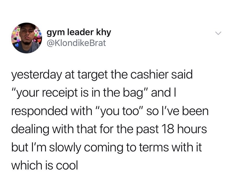 """Text - gym leader khy @KlondikeBrat yesterday at target the cashier said """"your receipt is in the bag"""" and I responded with """"you too"""" so I've been dealing with that for the past 18 hours but I'm slowly coming to terms with it which is cool"""