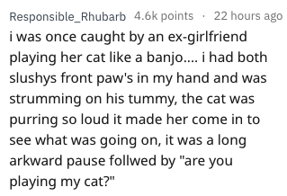 """Text - Responsible_Rhubarb 4.6k points 22 hours ago i was once caught by an ex-girlfriend playing her cat like a banj... i had both slushys front paw's in my hand and was strumming on his tummy, the cat was purring so loud it made her come in to see what was going on, it was a long arkward pause follwed by """"are you playing my cat?"""""""