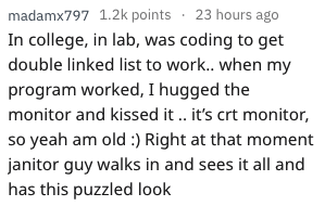Text - madamx797 1.2k points 23 hours ago In college, in lab, was coding to get double linked list to work.. when my program worked, I hugged the monitor and kissed it. it's crt monitor, so yeah am old :) Right at that moment janitor guy walks in and sees it all and has this puzzled look