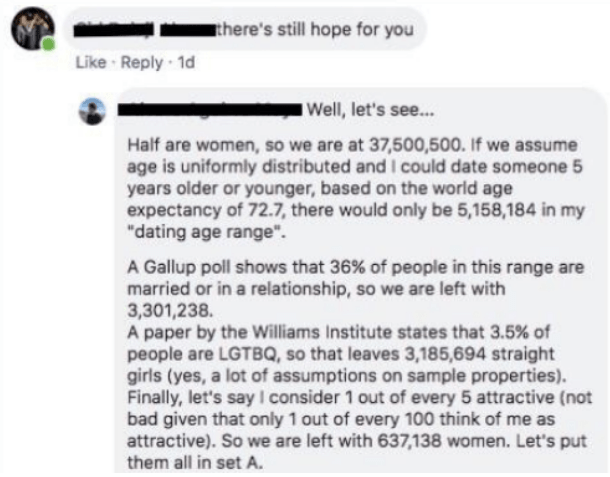 """Text - there's still hope for you Like Reply 1d Well, let's see... Half are women, so we are at 37,500,500. If we assume age is uniformly distributed and I could date someone 5 years older or younger, based on the world age expectancy of 72.7, there would only be 5,158,184 in my """"dating age range"""" A Gallup poll shows that 36 % of people in this range are married or in a relationship, so we are left with 3,301,238. A paper by the Williams Institute states that 3.5 % of people are LGTBQ, so that l"""