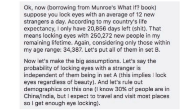 Text - Ok, now (borrowing from Munroe's What If? book) suppose you lock eyes with an average of 12 new strangers a day. According to my country's life expectancy, I only have 20,856 days left (shit). That means locking eyes with 250,272 new people in my remaining lifetime. Again, considering only those within my age range: 34,387. Let's put all of them in set B. Now let's make the big assumptions. Let's say the probability of locking eyes with a stranger is independent of them being in set A (th
