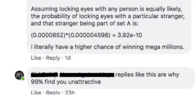 Text - Assuming locking eyes with any person is equally likely, the probability of locking eyes witha particular stranger, and that stranger being part of set A is: (0.0000852)*(0.000004598) 3.92e-10 I literally have a higher chance of winning mega millions. Like Reply 1d replies like this are why 99% find you unattractive Like Replv 23h