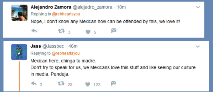 Text - Alejandro Zamora @alejadro_zamora 10m Replying to @rebheartsyou Nope, I don't know any Mexican how can be offended by this, we love it! 3 Jass @Jassbec 46m Replying to @rebheartsyou Mexican here, chinga tu madre Don't try to speak for us, we Mexicans love this stuff and like seeing our culture in media. Pendeja. t28 122