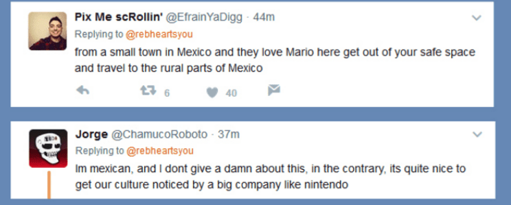 Text - Pix Me scRollin' @EfrainYaDigg 44m Replying to @rebheartsyou from a small town in Mexico and they love Mario here get out of your safe space and travel to the rural parts of Mexico t6 40 Jorge @ChamucoRoboto 37m Replying to @rebheartsyou Im mexican, and I dont give a damn about this, in the contrary, its quite nice to get our culture noticed by a big company like nintendo