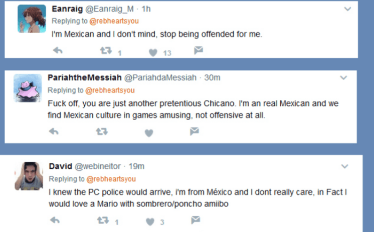 Text - Eanraig @Eanraig_M 1h Replying to @rebheartsyou I'm Mexican and I don't mind, stop being offended for me 13 PariahtheMessiah @PariahdaMessiah 30m Replying to @rebheartsyou Fuck off, you are just another pretentious Chicano. I'm an real Mexican and we find Mexican culture in games amusinng, not offensive at all. David @webineitor 19m Replying to@rebheartsyou I knew the PC police would arrive, i'm from México and I dont really care, in Fact would love a Mario with sombrero/poncho amiibo 11