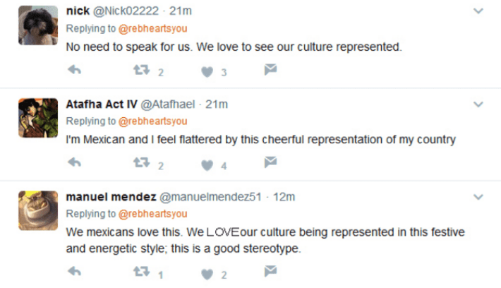 Text - nick @Nick02222 21m Replying to @rebheartsyou No need to speak for us. We love to see our culture represented 2 Atafha Act IV @Atafhael 21m Replying to @rebheartsyou I'm Mexican and I feel flattered by this cheerful representation of my country 2 manuel mendez @manuelmendez51 - 12m Replying to @rebheartsyou We mexicans love this. We LOVE our culture being represented in this festive and energetic style; this is a good stereotype 2