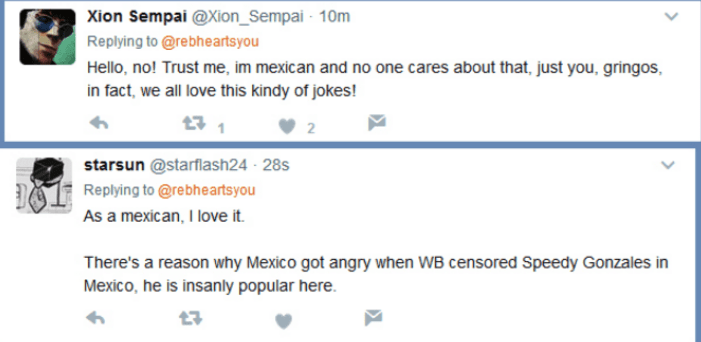 Text - Xion Sempai @Xion_Sempai 10m Replying to @rebheartsyou Hello, no! Trust me, im mexican and no one cares about that, just you, gringos, in fact, we all love this kindy of jokes! starsun @starflash24 28s Replying to @rebheartsyou As a mexican, I love it There's a reason why Mexico got angry when WB censored Speedy Gonzales in Mexico, he is insanly popular here.