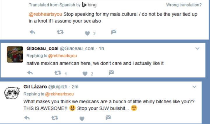 Text - Translated from Spanish bybing Wrong translation? @rebheartsyou Stop speaking for my male culture: /do not be the year tied up in a knot if I assume your sex also Glaceau_coal @Glaceau_coal 1h Replying to @rebheartsyou native mexican american here, we don't care and i actually like it 1 Gil Lázaro @luigilzh - 2m Replying to @rebheartsyou What makes you think we mexicans are a bunch of little whiny bitches like you?? THIS IS AWESOME!! Stop your SJW bullshit... 17