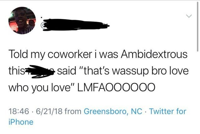 """Text - Told my coworker i was Ambidextrous this said """"that's wassup bro love who you love"""" LMFAOOOOO0 18:46 6/21/18 from Greensboro, NC Twitter for iPhone"""