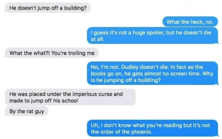 Text - He doesn't jump off a building? What the heck, no. I guess it's not a huge spoiler, but he doesn't die at all. What the what?! You're trolling me No, I'm not. Dudley doesn't die. In fact as the books go on, he gets almost no screen time. Why is he jumping off a building? He was placed under the imperious curse and made to jump off his school By the rat guy Uh, I don't know what you're reading but it's not the order of the phoenix.