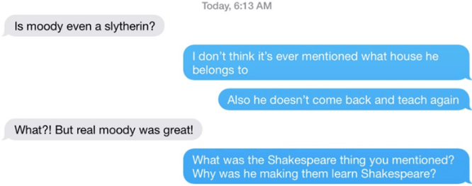 Text - Today, 6:13 AM Is moody even a slytherin? I don't think it's ever mentioned what house he belongs to Also he doesn't come back and teach again What?! But real moody was great! What was the Shakespeare thing you mentioned? Why was he making them learn Shakespeare?