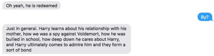 Text - Oh yeah, he is redeemed By? Just in general. Harry learns about his relationship with his mother, how we was a spy against Voldemort, how he was bullied in school, how deep down he cares about Harry, and Harry ultimately comes to admire him and they form a sort of bond