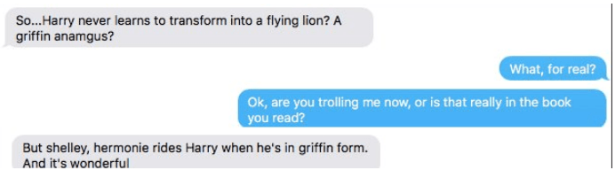 Text - So...Harry never learns to transform into a flying lion? A griffin anamgus? What, for real? Ok, are you trolling me now, or is that really in the book you read? But shelley, hermonie rides Harry when he's in griffin form. And it's wonderful