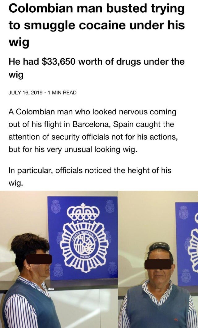 Text - Colombian man busted trying to smuggle cocaine under his wig He had $33,650 worth of drugs under the wig JULY 16, 2019 1 MIN READ A Colombian man who looked nervous coming out of his flight in Barcelona, Spain caught the attention of security officials not for his actions, but for his very unusual looking wig. In particular, officials noticed the height of his wig. ONACIO NALDE UEAPO POUICIA