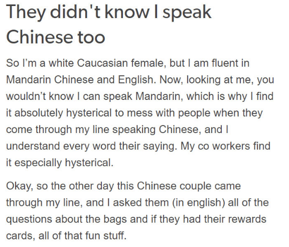 Text - They didn't know I speak Chinese too So I'm a white Caucasian female, but I am fluent in Mandarin Chinese and English. Now, looking at me, you wouldn't know I can speak Mandarin, which is why I find it absolutely hysterical to mess with people when they come through my line speaking Chinese, and I understand every word their saying. My co workers find it especially hysterical. Okay, so the other day this Chinese couple came through my line, and I asked them (in english) all of the questio