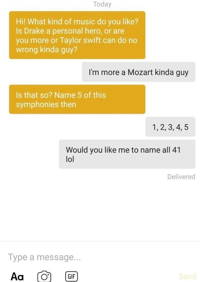 Text - Today Hi! What kind of music do you like? Is Drake a personal hero, or are you more or Taylor swift can do no wrong kinda guy? I'm more a Mozart kinda guy Is that so? Name 5 of this symphonies then 1,2, 3, 4, 5 Would you like me to name all 41 lol Delivered Type a message... Aa Send GIF