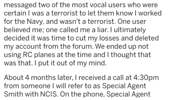 Text - messaged two of the most vocal users who were certain I was a terrorist to let them know I worked for the Navy, and wasn't a terrorist. One user believed me; one called me a liar. I ultimately decided it was time to cut my losses and deleted my account from the forum. We ended up not using RC planes at the time and I thought that was that. I put it out of my mind. About 4 months later, I received a call at 4:30pm from someone I will refer to as Special Agent Smith with NCIS. On the phone,