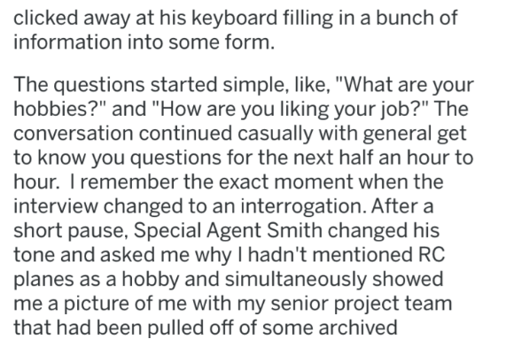 """Text - clicked away at his keyboard filling in a bunch of information into some form. The questions started simple, like, """"What are your hobbies?"""" and """"How are you liking your job?"""" The conversation continued casually with general get to know you questions for the next half an hour to hour. I remember the exact moment when the interview changed to an interrogation. After a short pause, Special Agent Smith changed his tone and asked me why I hadn't mentioned RC planes as a hobby and simultaneousl"""