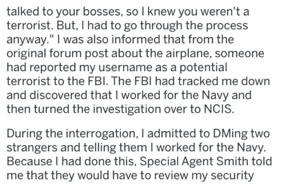 """Text - talked to your bosses, so I knew you weren't a terrorist. But, I had to go through the process anyway."""" I was also informed that from the original forum post about the airplane, someone had reported my username as a potential terrorist to the FBI. The FBI had tracked me down and discovered that I worked for the Navy and then turned the investigation over to NCIS During the interrogation, I admitted to DMing two strangers and telling them I worked for the Navy Because I had done this, Spec"""